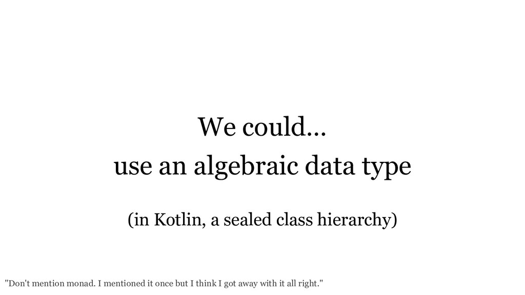 We could… use an algebraic data type (in Kotlin...
