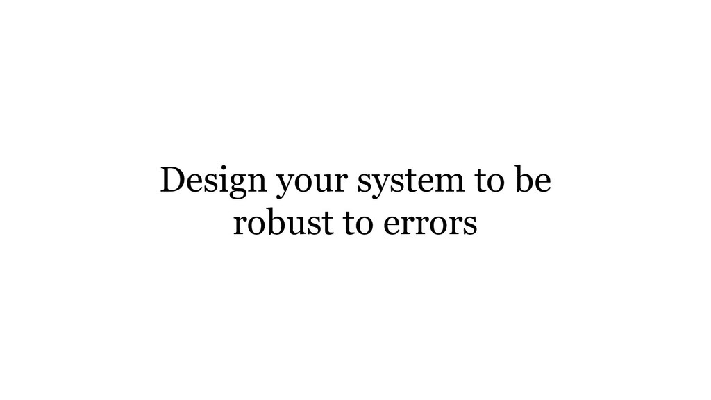 Design your system to be robust to errors