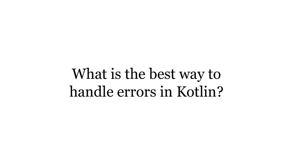 What is the best way to handle errors in Kotlin?