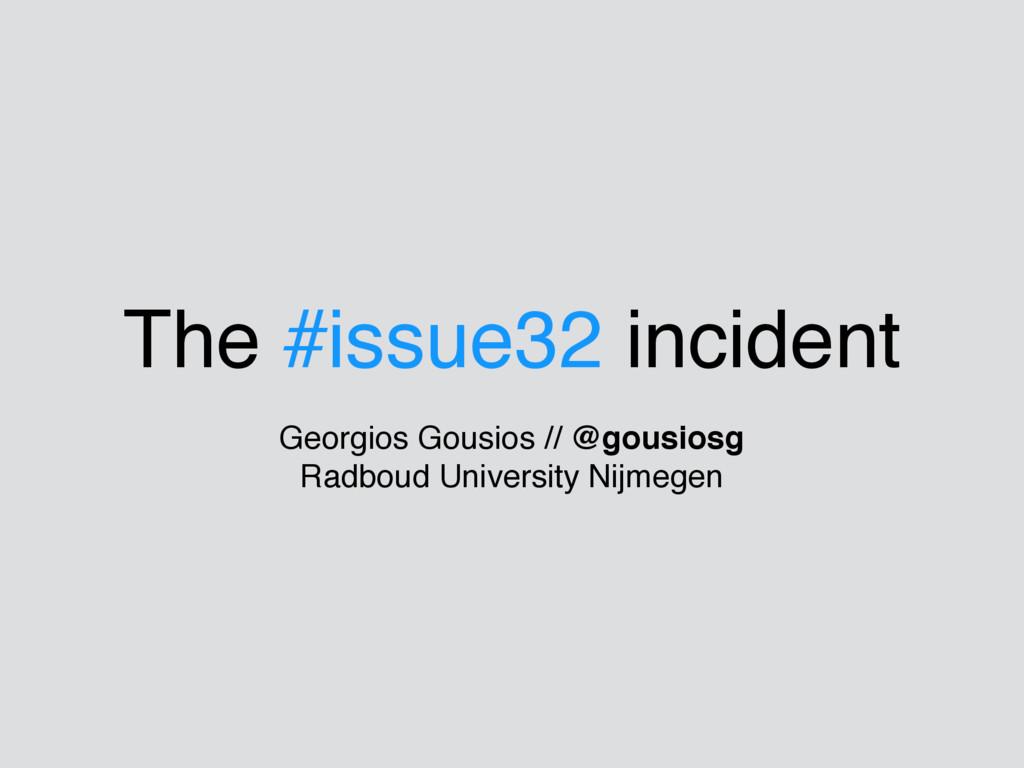 The #issue32 incident Georgios Gousios // @gous...