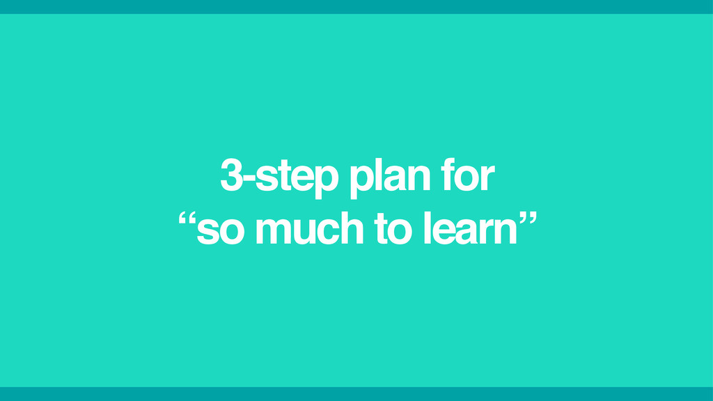 """3-step plan for ! """"so much to learn"""""""