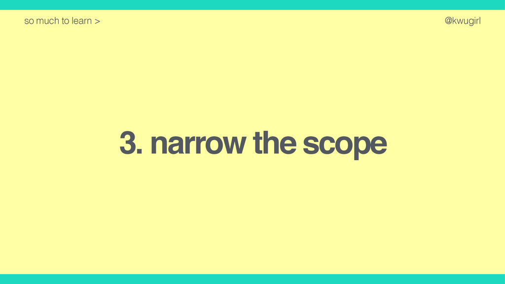 @kwugirl 3. narrow the scope so much to learn >