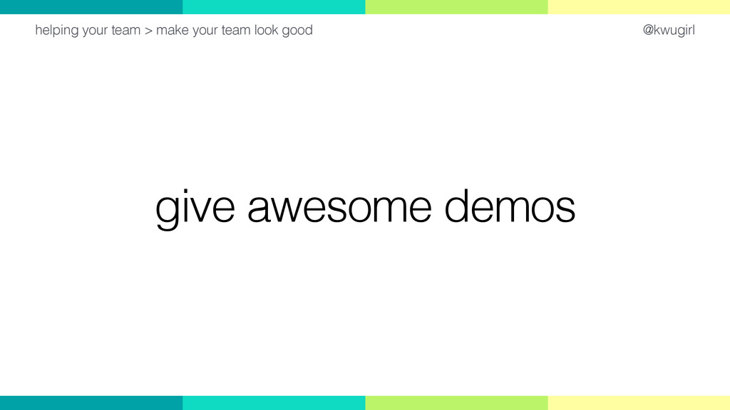 @kwugirl give awesome demos helping your team >...