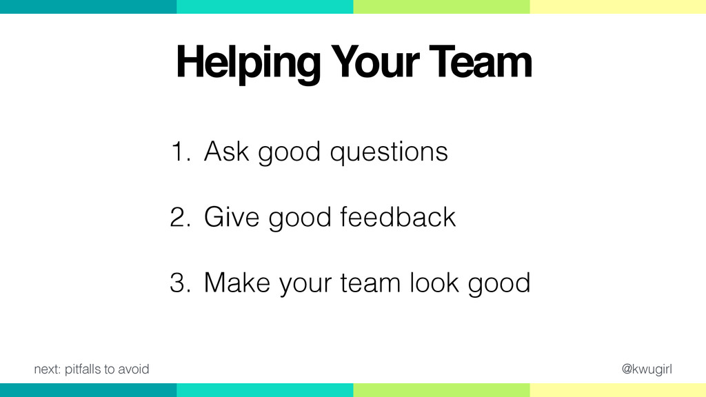 @kwugirl Helping Your Team 1. Ask good question...