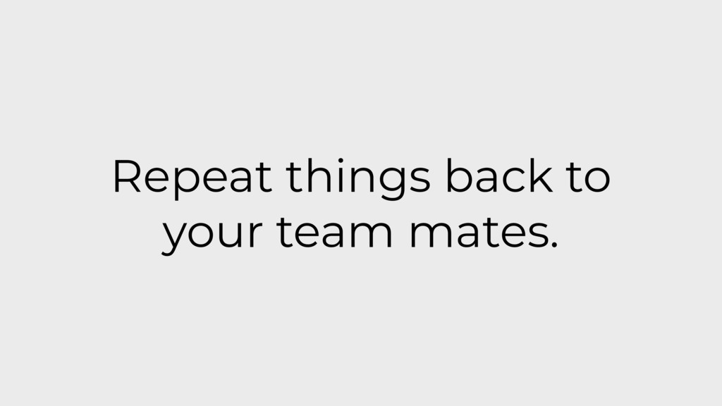 Repeat things back to your team mates.