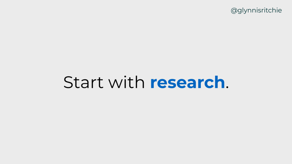 Start with research. @glynnisritchie
