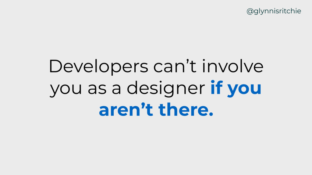 Developers can't involve you as a designer if y...