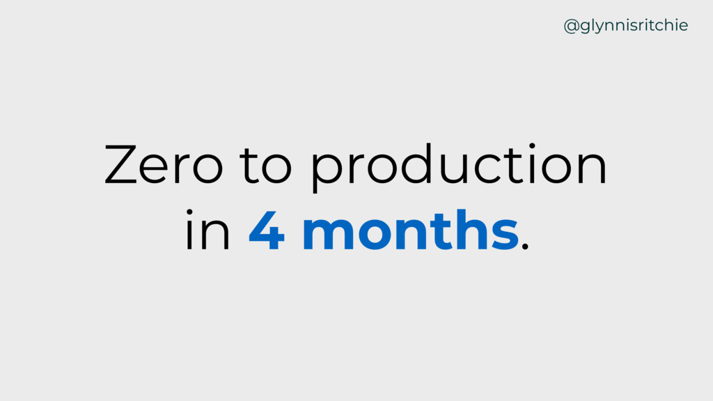Zero to production in 4 months. @glynnisritchie