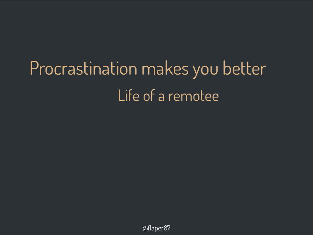 Procrastination makes you better Life of a remo...