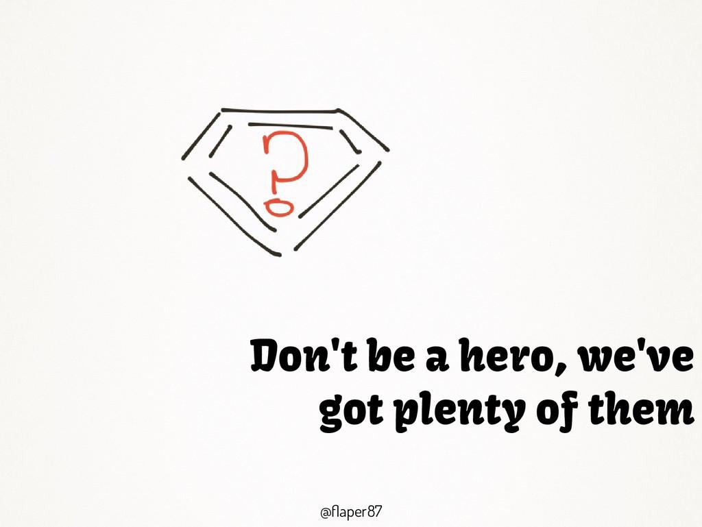@flaper87 @flaper87 Don't be a hero, we've got ...