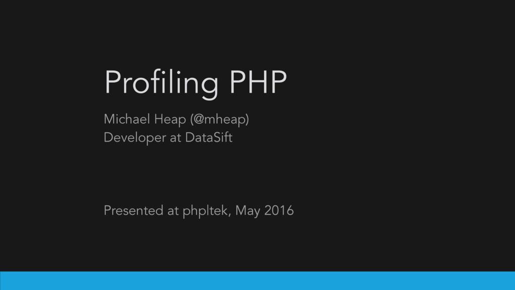 Profiling PHP Michael Heap (@mheap) Developer a...
