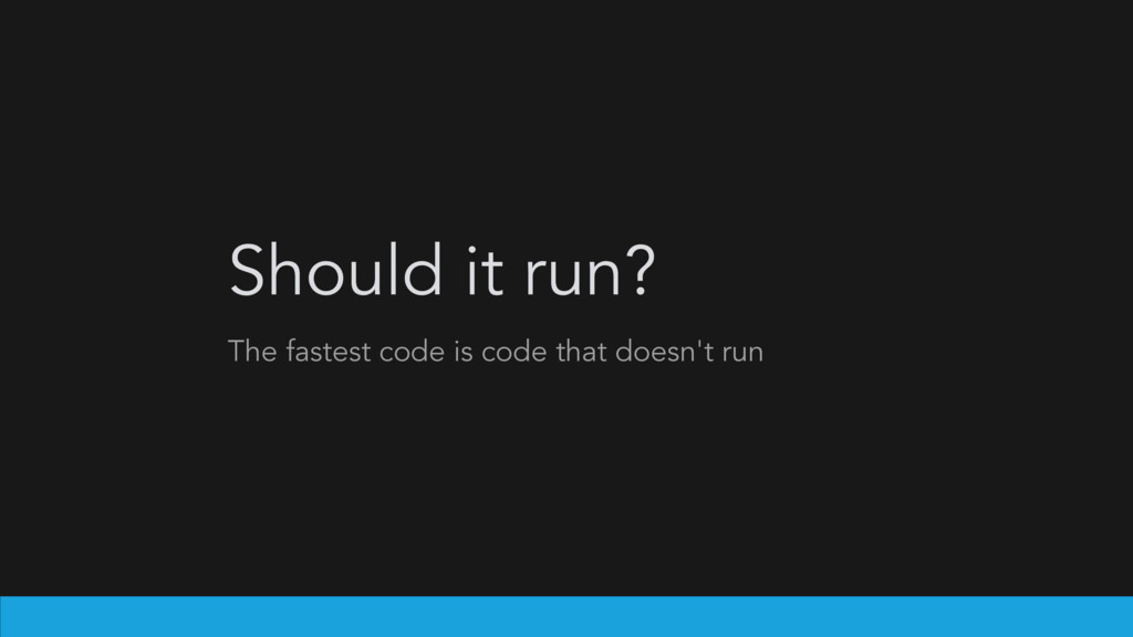 Should it run? The fastest code is code that do...