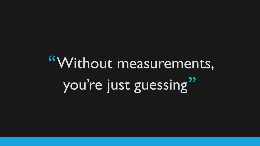 """""""Without measurements, you're just guessing"""""""