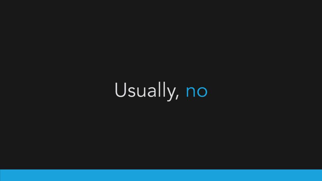 Usually, no