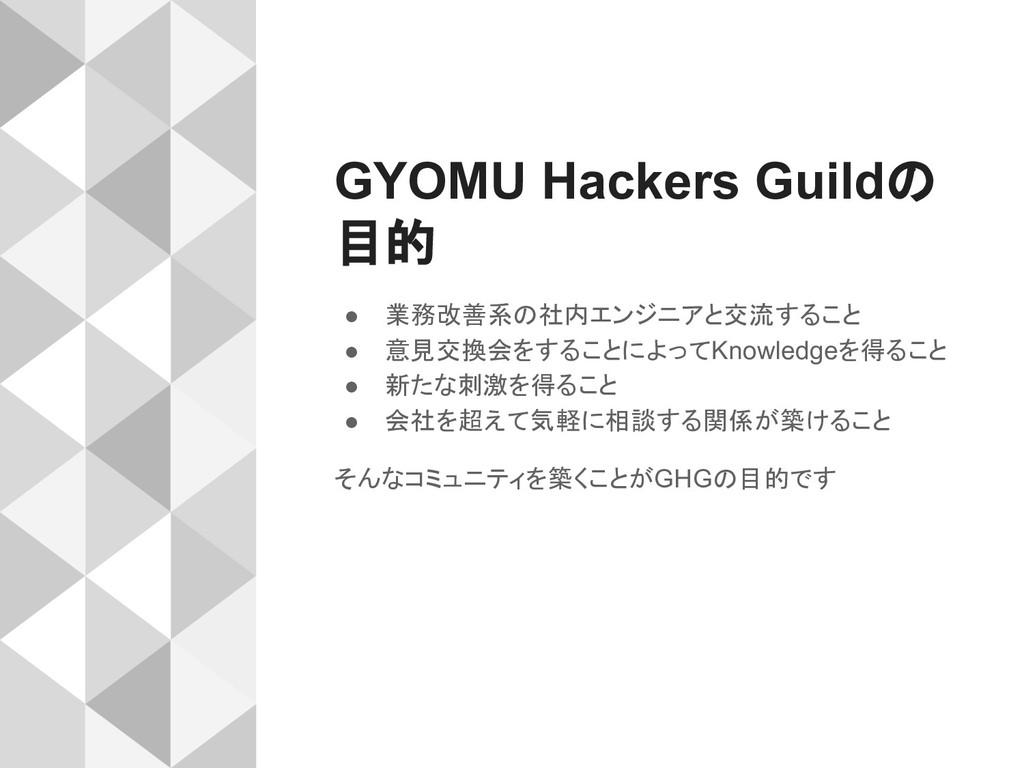 GYOMU Hackers Guildの 目的 ● 業務改善系の社内エンジニアと交流すること ...