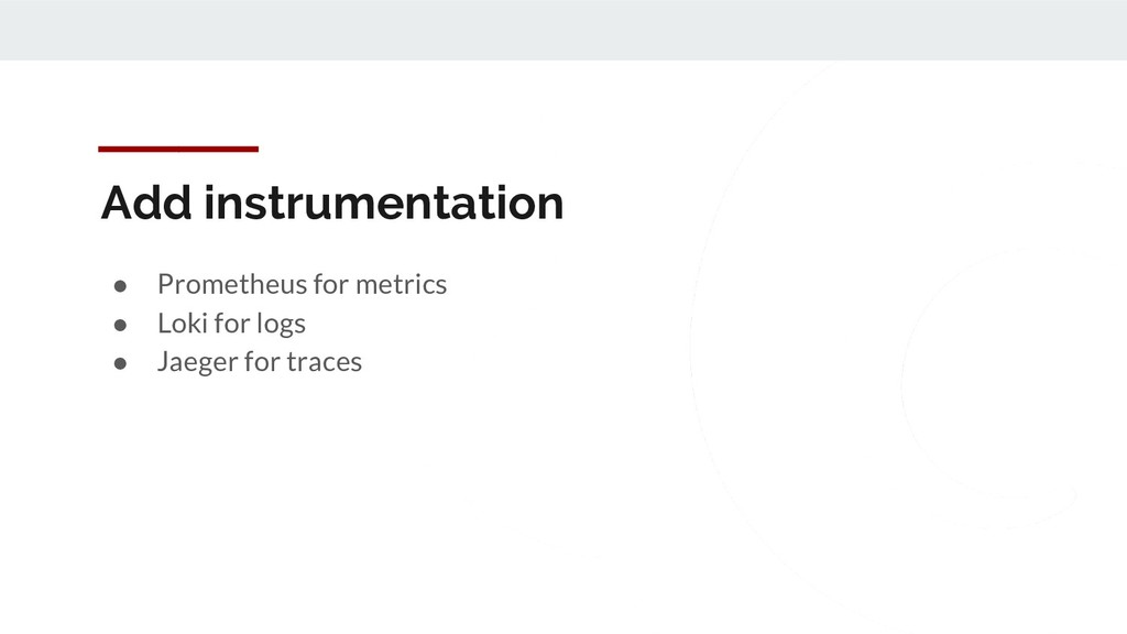 Add instrumentation ● Prometheus for metrics ● ...