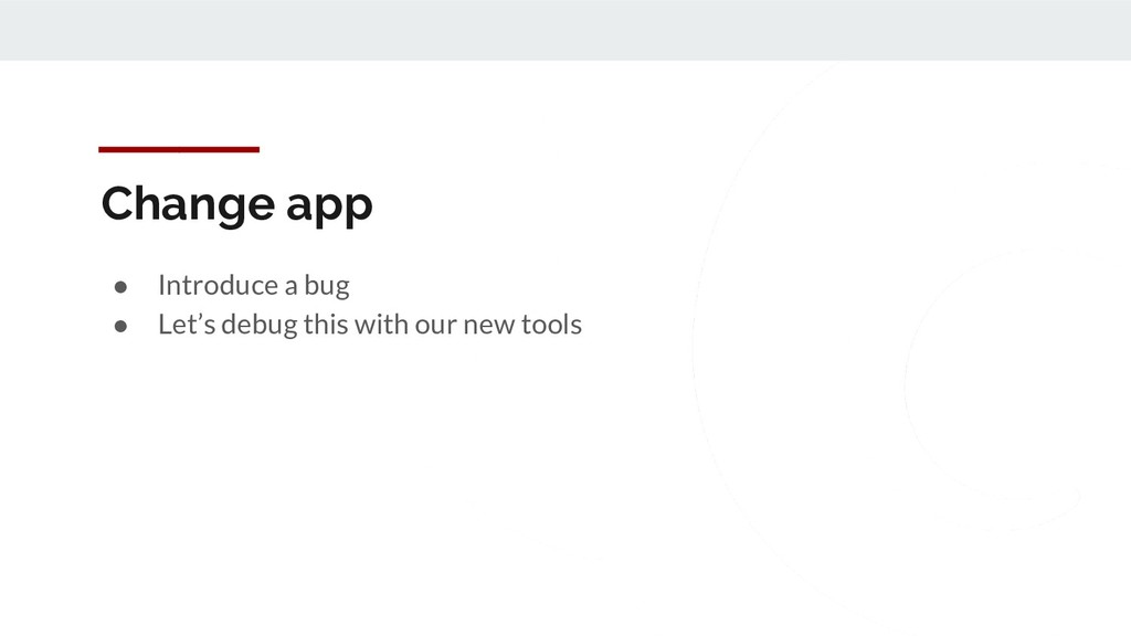 Change app ● Introduce a bug ● Let's debug this...