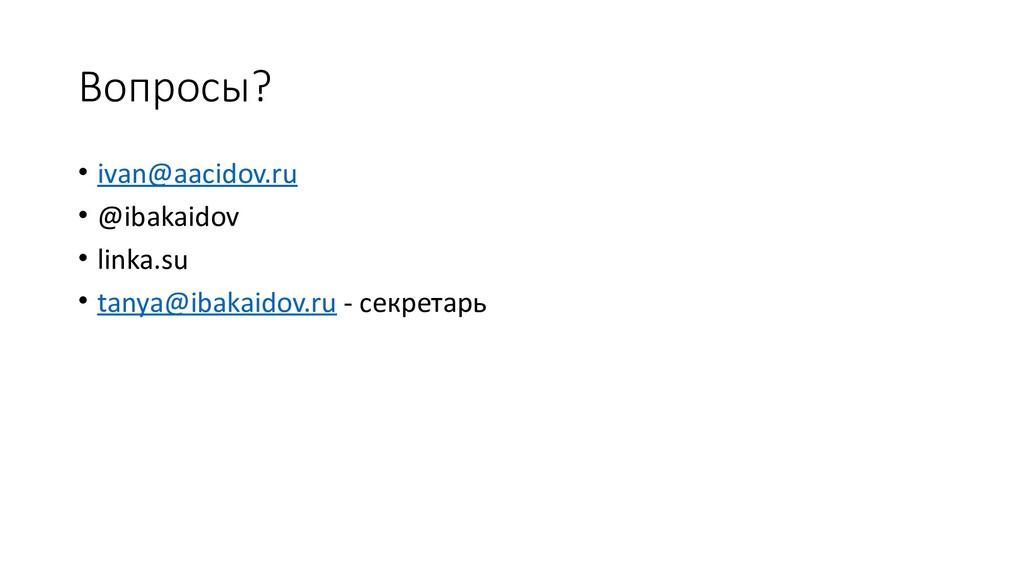 Вопросы? • ivan@aacidov.ru • @ibakaidov • linka...