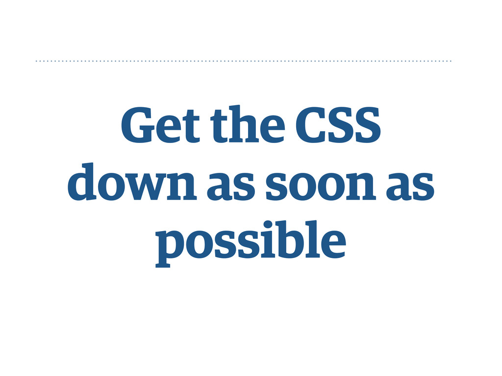 Get the CSS down as soon as possible
