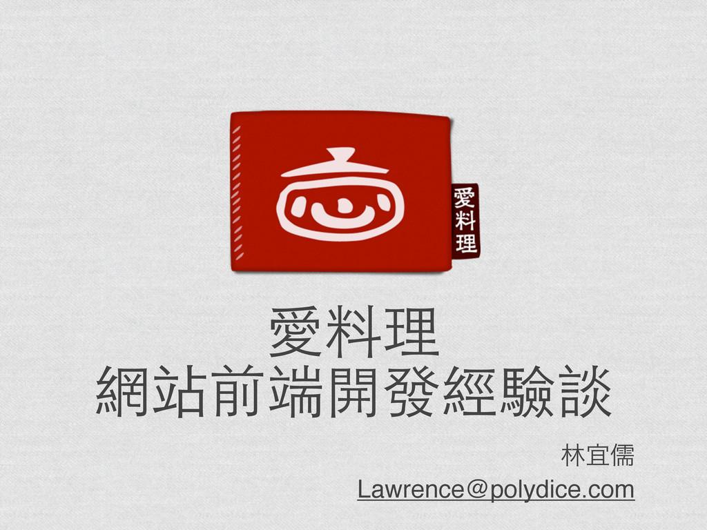 愛料理 網站前端開發經驗談 ྛٓठ Lawrence@polydice.com