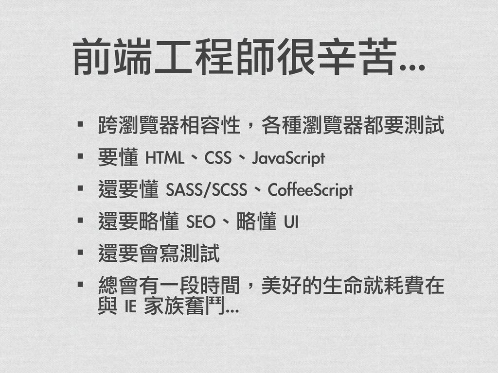 前端工程師很辛苦... ·•跨瀏覽器相容性,各種瀏覽器都要測試 ·•要懂 HTML、CSS、...