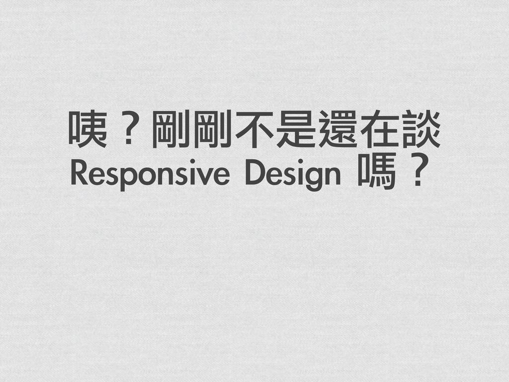 咦?剛剛不是還在談 Responsive Design 嗎?