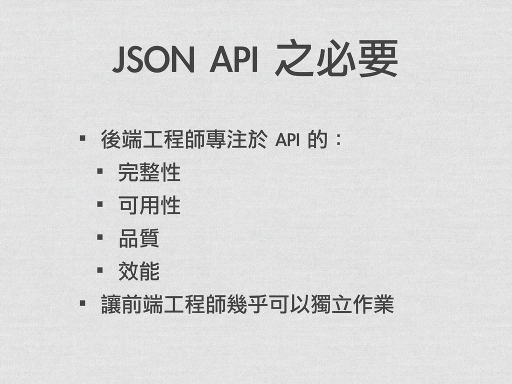 JSON API 之必要 ·•後端工程師專注於 API 的: ·•完整性 ·•可用性 ...