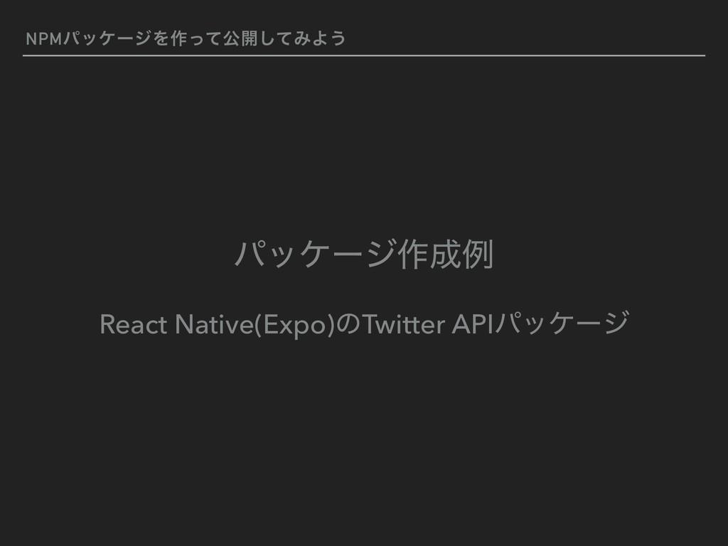 NPMύοέʔδΛ࡞ͬͯެ։ͯ͠ΈΑ͏ ύοέʔδ࡞ྫ React Native(Expo)...