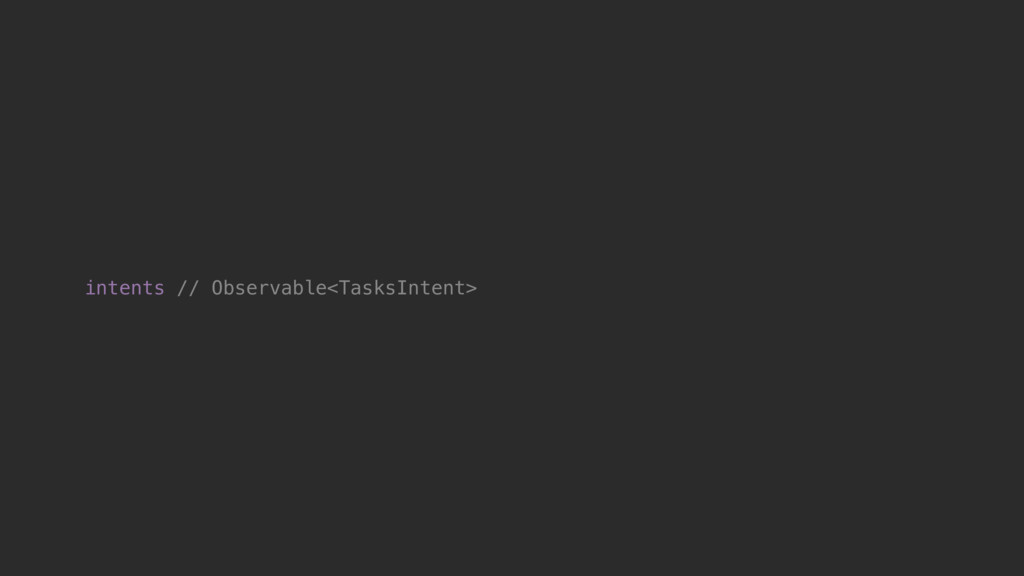 intents // Observable<TasksIntent>