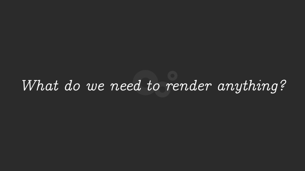 What do we need to render anything?
