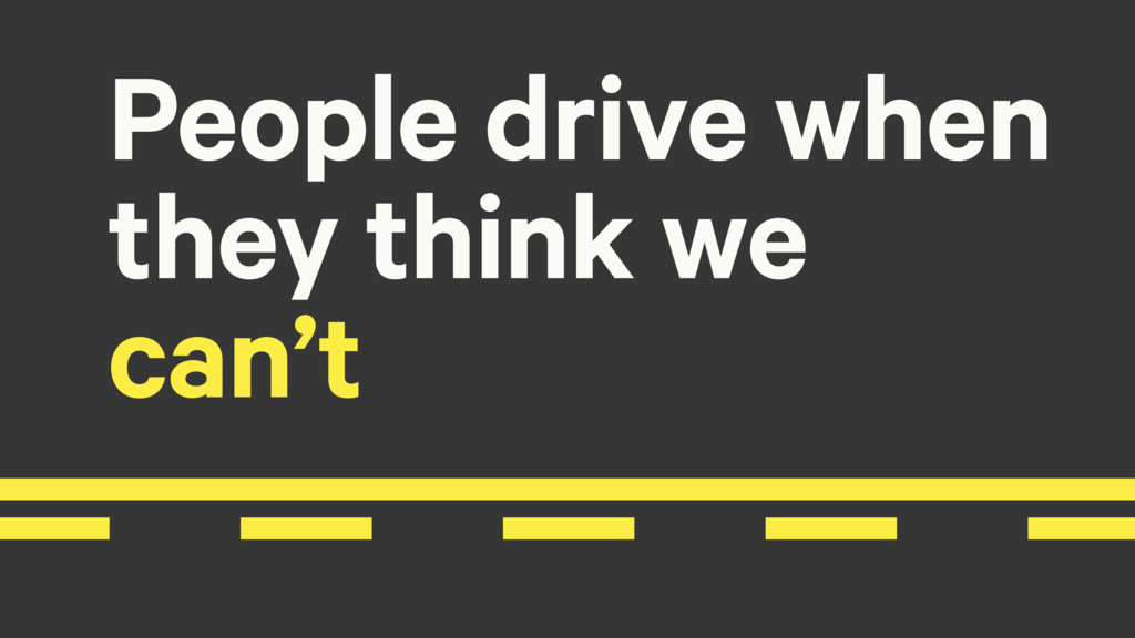 People drive when they think we can't