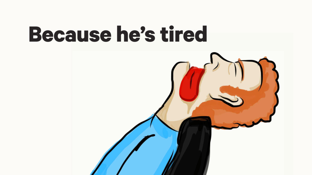 Because he's tired