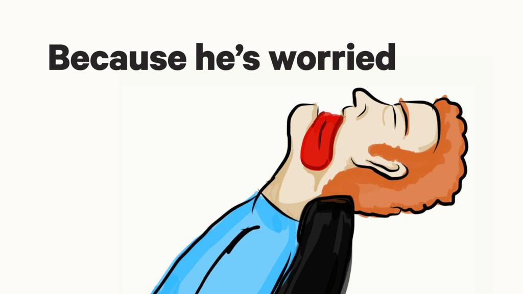 Because he's worried