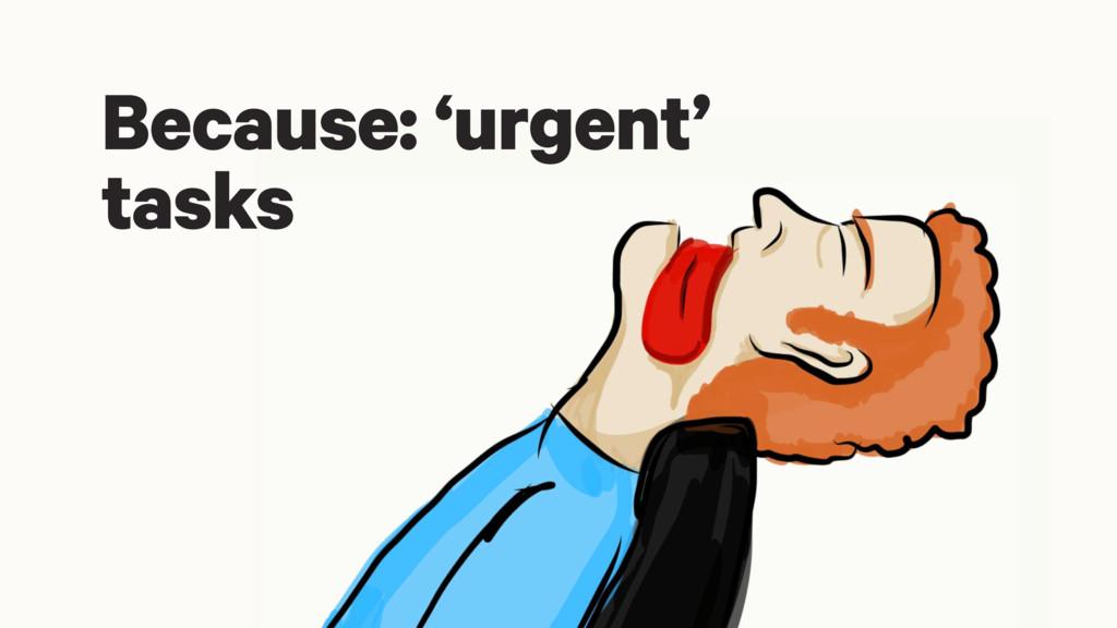 Because: 'urgent' tasks