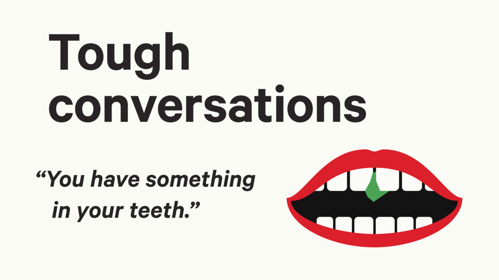 """""""You have something in your teeth."""" Tough conve..."""