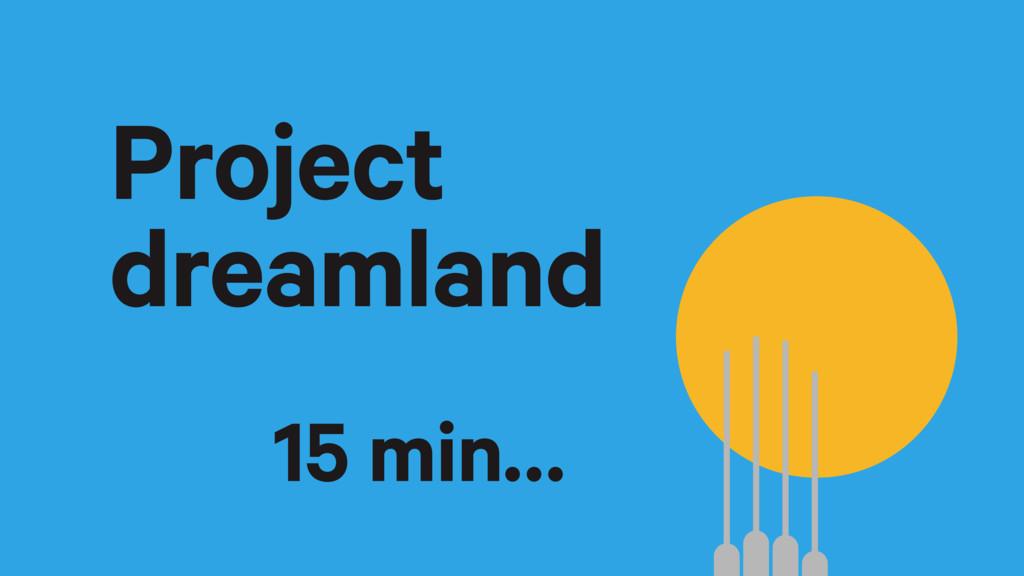 Project dreamland 15 min…