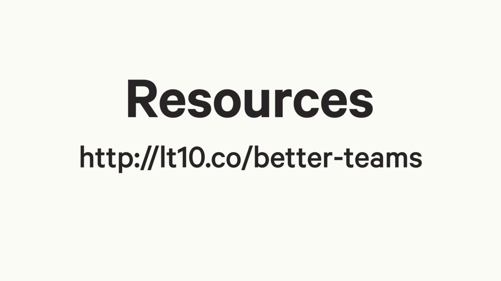 Resources http://lt10.co/better-teams