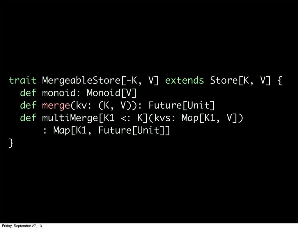 trait MergeableStore[-K, V] extends Store[K, V]...