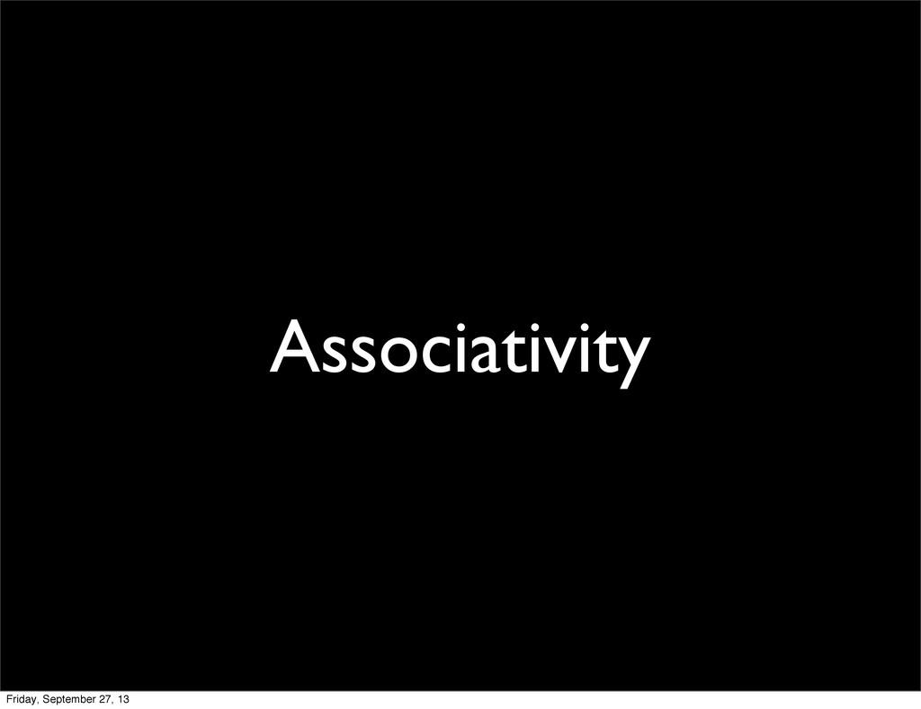 Associativity Friday, September 27, 13