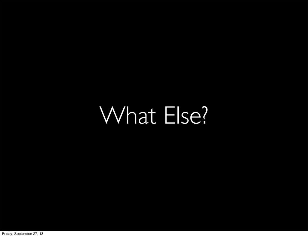 What Else? Friday, September 27, 13