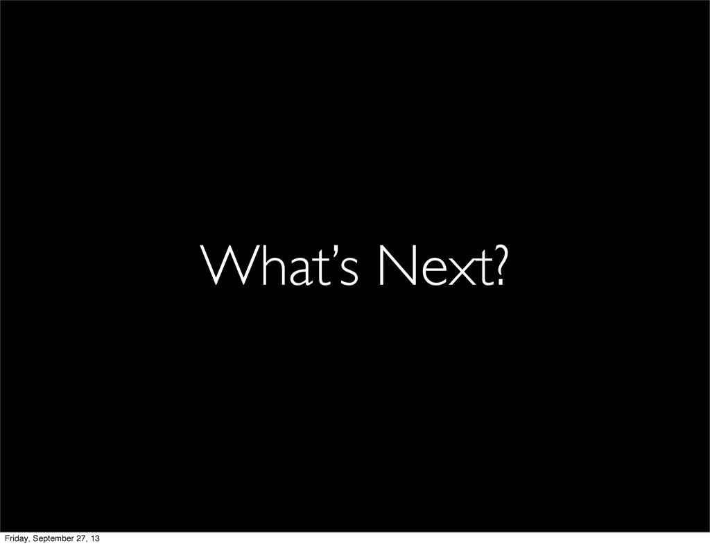 What's Next? Friday, September 27, 13