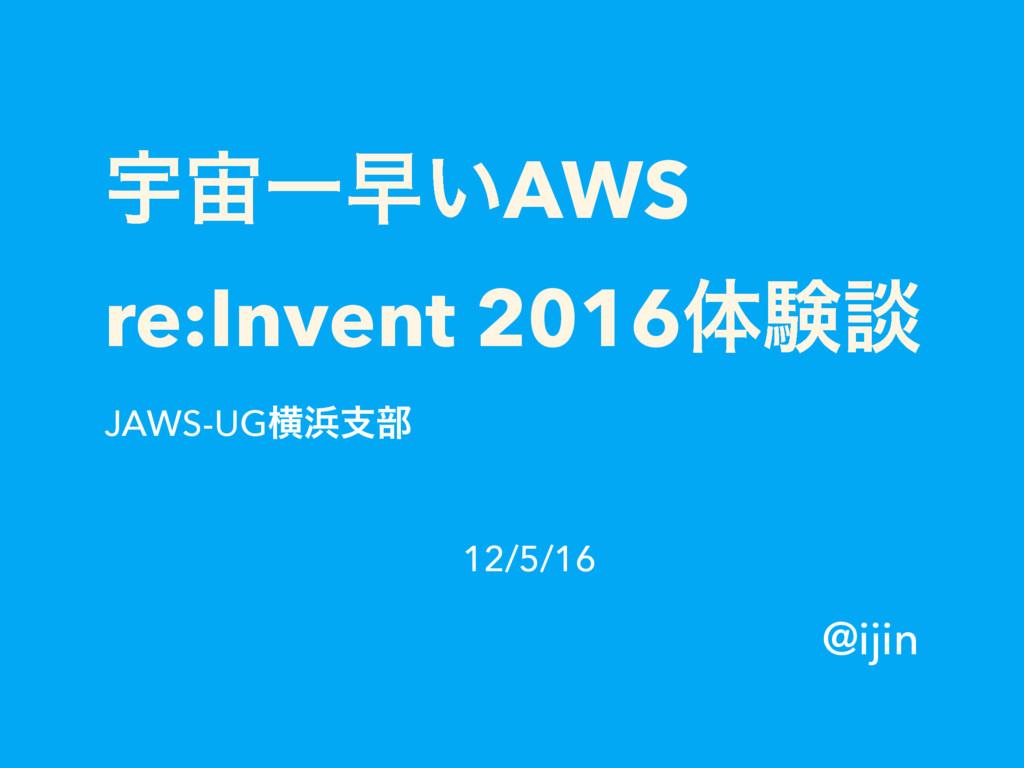 ӉҰૣ͍AWS re:Invent 2016ମݧஊ JAWS-UGԣࢧ෦ @ijin 12...