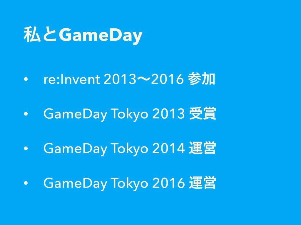 ࢲͱGameDay • re:Invent 2013ʙ2016 Ճ • GameDay To...
