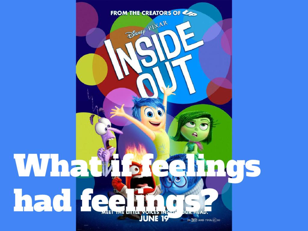 What if feelings had feelings?