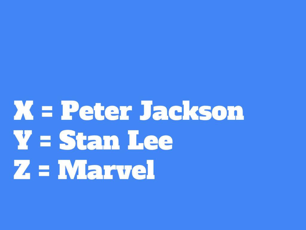 X = Peter Jackson Y = Stan Lee Z = Marvel