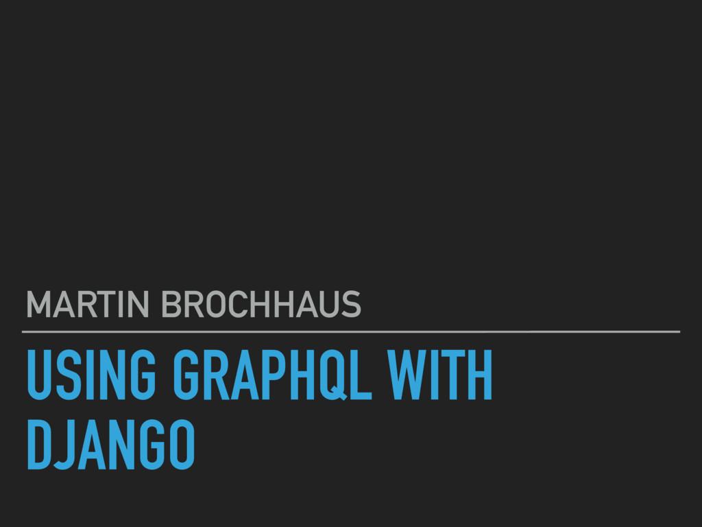 USING GRAPHQL WITH DJANGO MARTIN BROCHHAUS