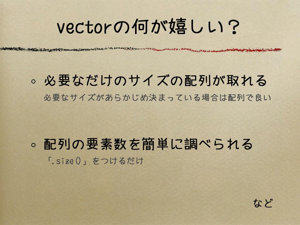 vectorの何が嬉しい? 必要なだけのサイズの配列が取れる 必要なサイズがあらかじめ決まって...