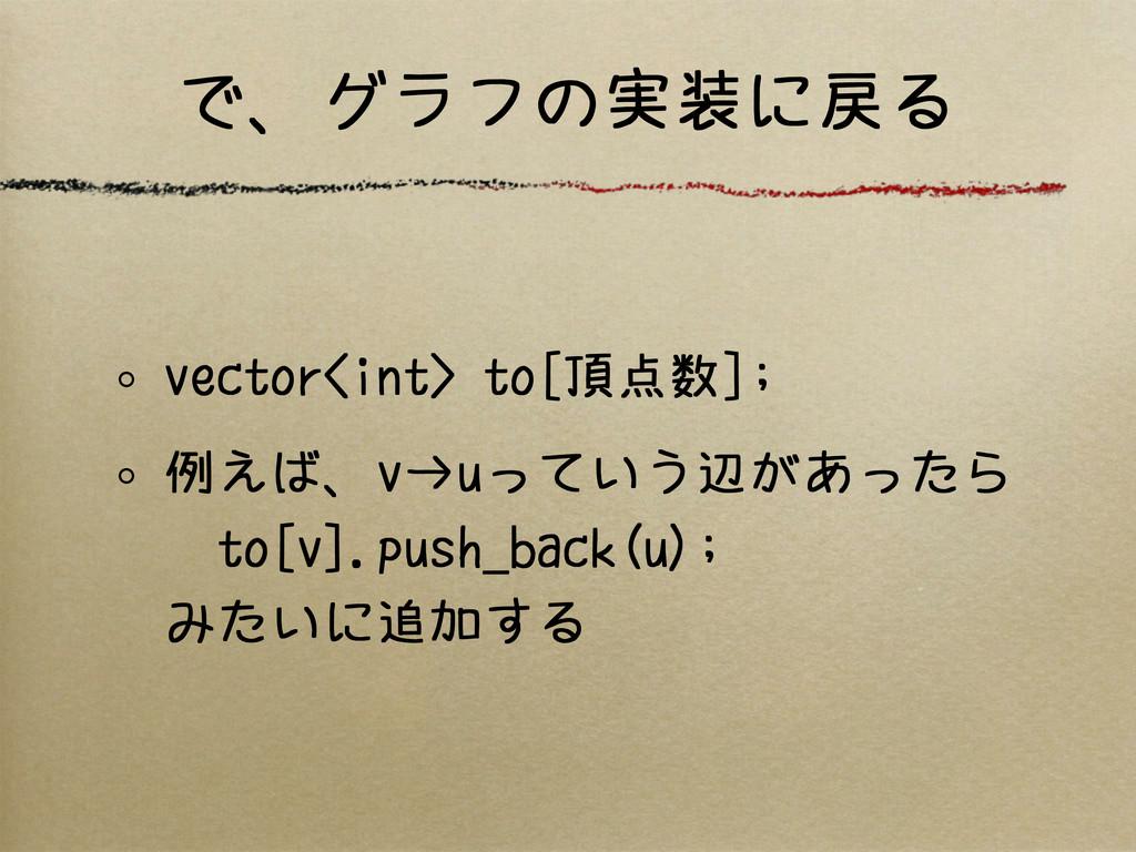 で、グラフの実装に戻る vector<int> to[頂点数]; 例えば、v→uっていう辺があ...