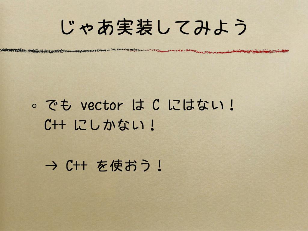 じゃあ実装してみよう でも vector は C にはない! C++ にしかない! → C++...