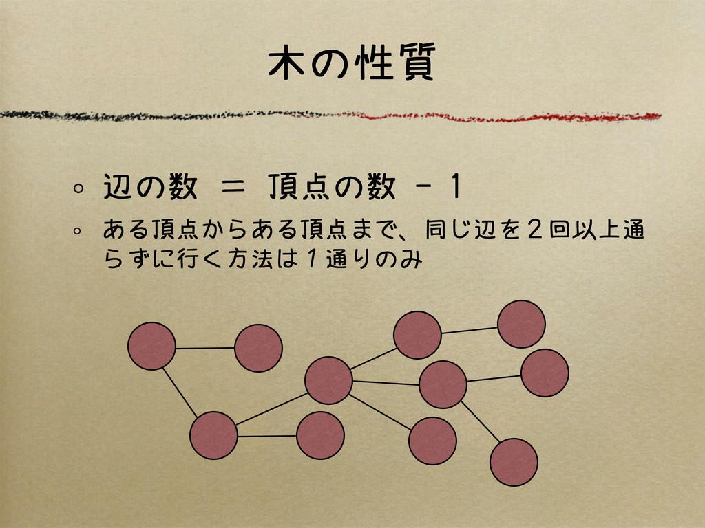 木の性質 辺の数 = 頂点の数 - 1 ある頂点からある頂点まで、同じ辺を2回以上通 らずに行...